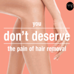 WHO DESERVES THE PAIN OF UNWANTED HAIR REMOVAL? NOT YOU!